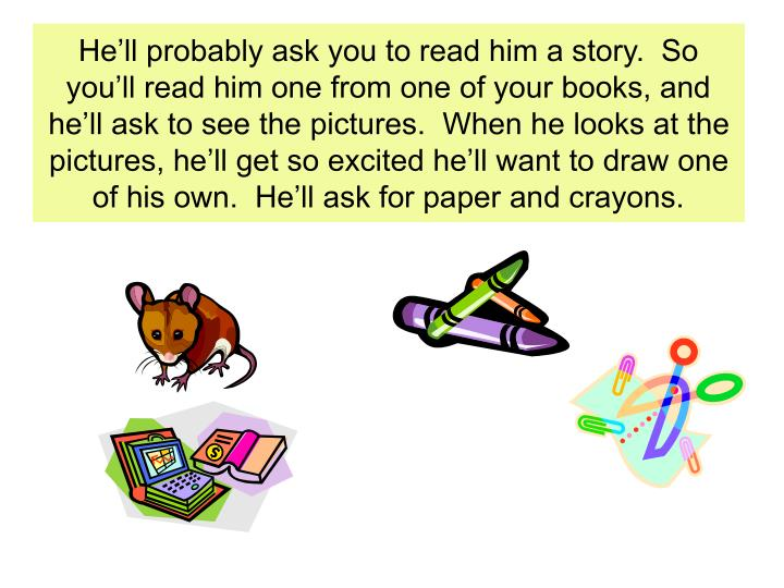He'll probably ask you to read him a story.  So you'll read him one from one of your books, and he'll ask to see the pictures.  When he looks at the pictures, he'll get so excited he'll want to draw one of his own.  He'll ask for paper and crayons.