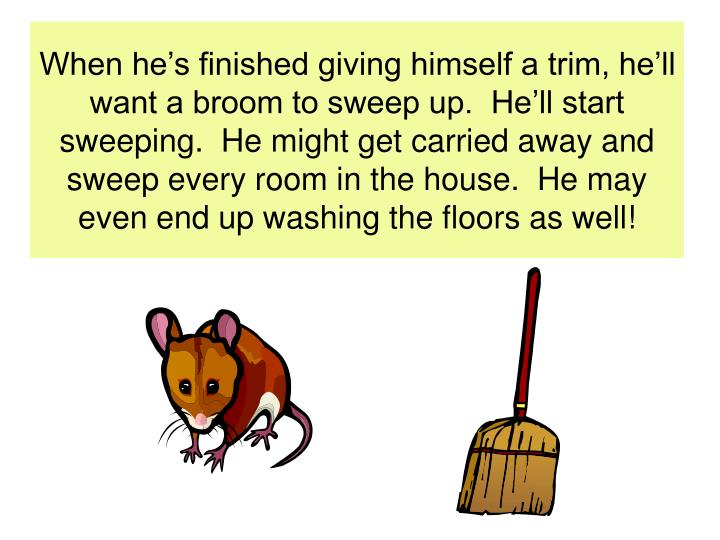 When he's finished giving himself a trim, he'll want a broom to sweep up.  He'll start sweeping.  He might get carried away and sweep every room in the house.  He may even end up washing the floors as well!