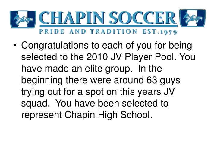 Congratulations to each of you for being selected to the 2010 JV Player Pool. You have made an elite group.  In the beginning there were around 63 guys trying out for a spot on this years JV squad.  You have been selected to represent Chapin High School.