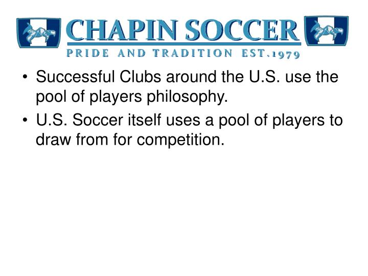 Successful Clubs around the U.S. use the pool of players philosophy.