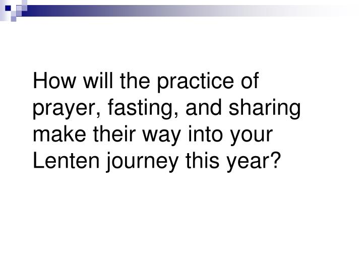 How will the practice of prayer, fasting, and sharing make their way into your Lenten journey this year?