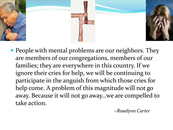 People with mental problems are our neighbors. They are members of our congregations, members of our families; they are everywhere in this country. If we ignore their cries for help, we will be continuing to participate in the anguish from which those cries for help come. A problem of this magnitude will not go away. Because it will not go away…we are compelled to take action.