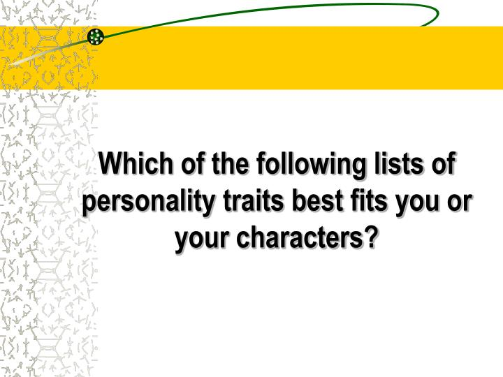 Which of the following lists of personality traits best fits you or your characters?