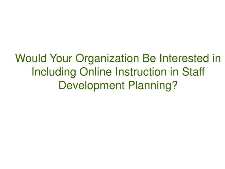 Would Your Organization Be Interested in Including Online Instruction in Staff Development Planning?