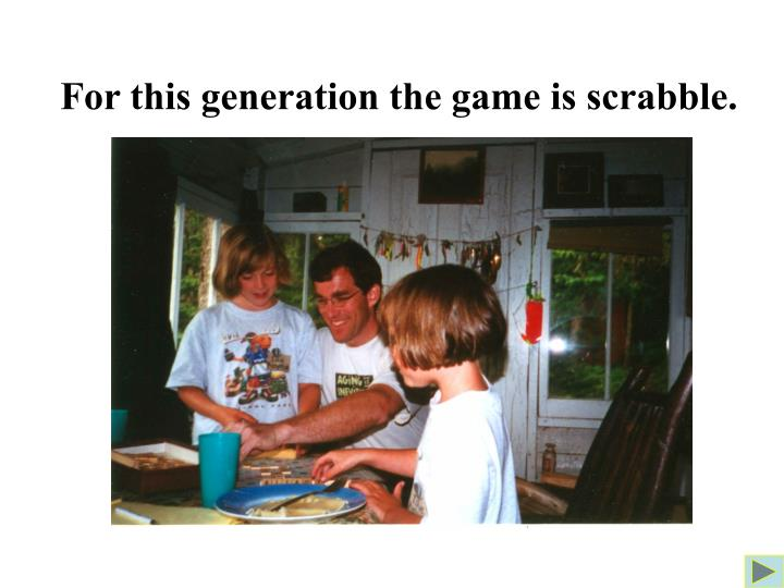 For this generation the game is scrabble.
