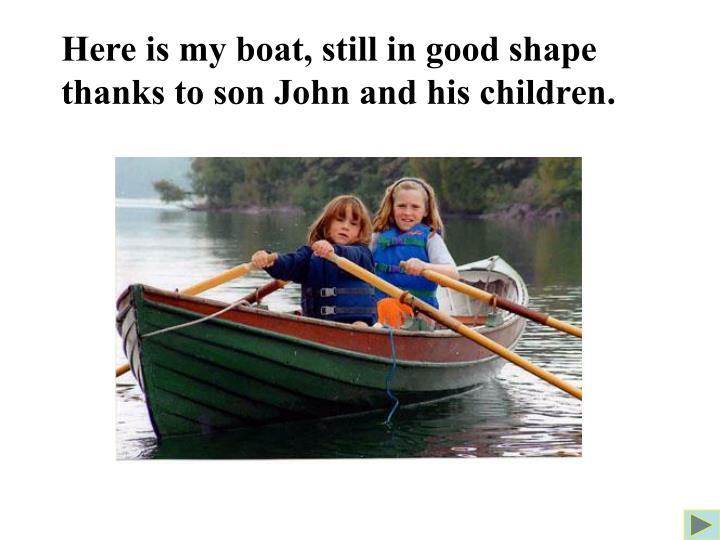 Here is my boat, still in good shape thanks to son John and his children.