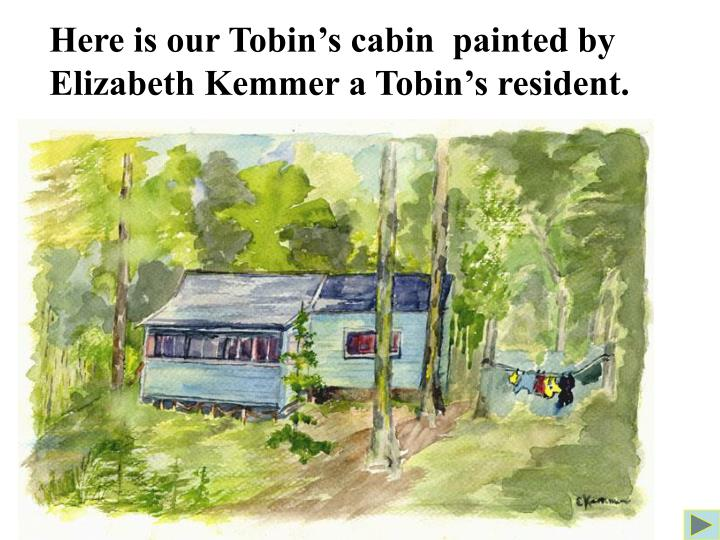 Here is our Tobin's cabin  painted by Elizabeth Kemmer a Tobin's resident.