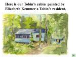 here is our tobin s cabin painted by elizabeth kemmer a tobin s resident
