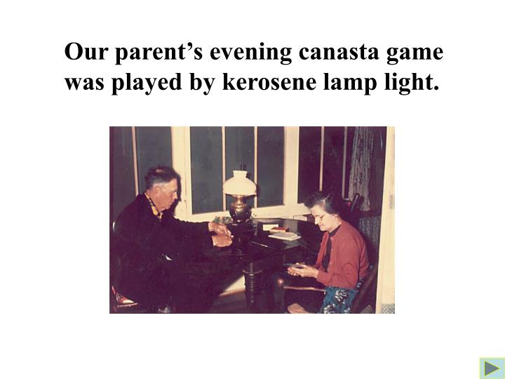 Our parent's evening canasta game was played by kerosene lamp light.