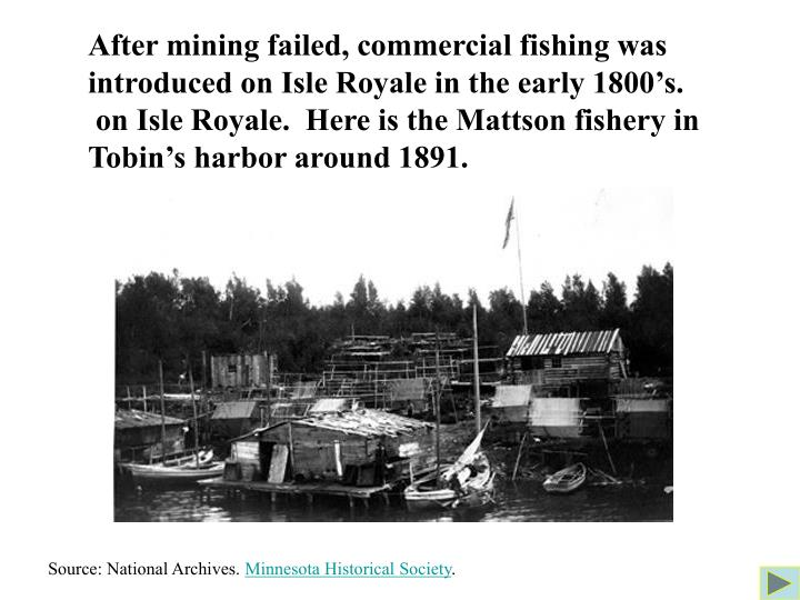After mining failed, commercial fishing was introduced on Isle Royale in the early 1800's.