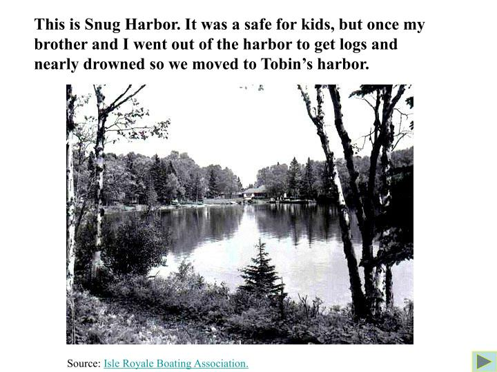 This is Snug Harbor. It was a safe for kids, but once my brother and I went out of the harbor to get logs and