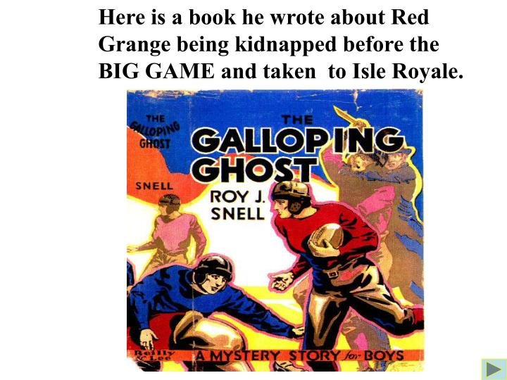 Here is a book he wrote about Red Grange being kidnapped before the BIG GAME and taken  to Isle Royale.
