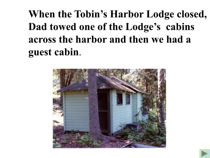 When the Tobin's Harbor Lodge closed, Dad towed one of the Lodge's  cabins across the harbor and then we had a guest cabin