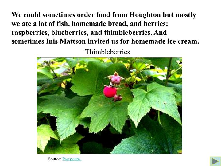 We could sometimes order food from Houghton but mostly we ate a lot of fish, homemade bread, and berries: raspberries, blueberries, and thimbleberries. And  sometimes Inis Mattson invited us for homemade ice cream.