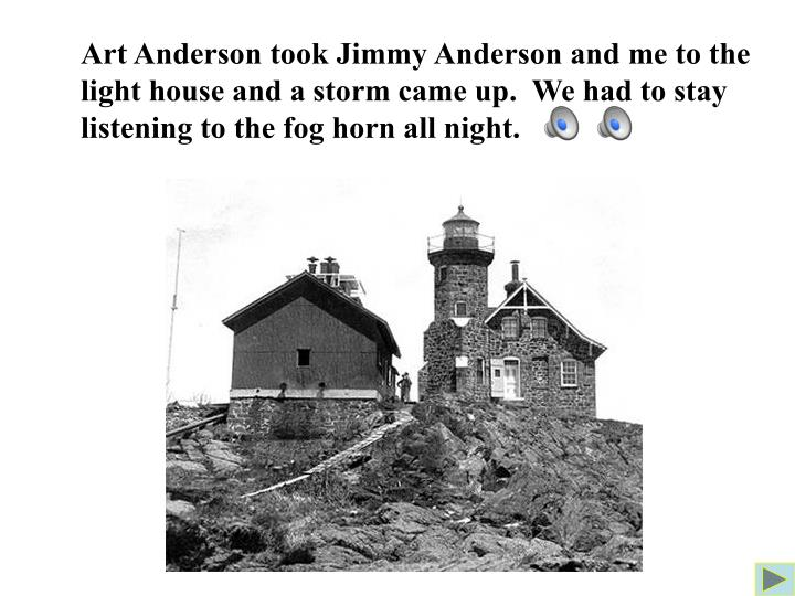 Art Anderson took Jimmy Anderson and me to the light house and a storm came up.  We had to stay listening to the fog horn all night.