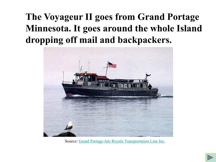 The Voyageur II goes from Grand Portage Minnesota. It goes around the whole Island dropping off mail and backpackers.