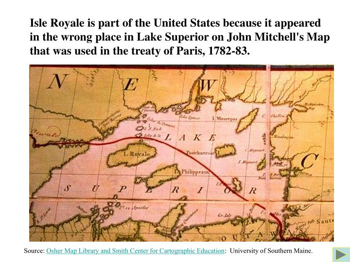 Isle Royale is part of the United States because it appeared  in the wrong place in Lake Superior on John Mitchell's Map that was used in the treaty of Paris, 1782-83.