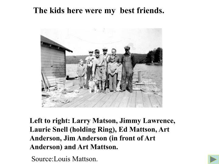 The kids here were my  best friends.