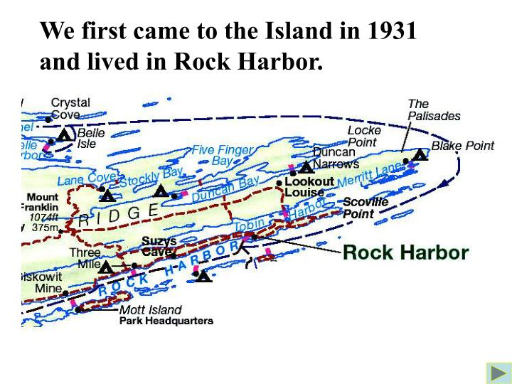 We first came to the Island in 1931 and lived in Rock Harbor.