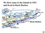we first came to the island in 1931 and lived in rock harbor