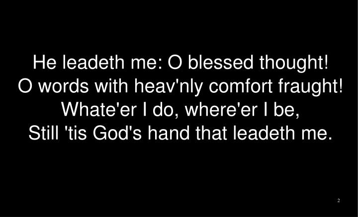 He leadeth me: O blessed thought!