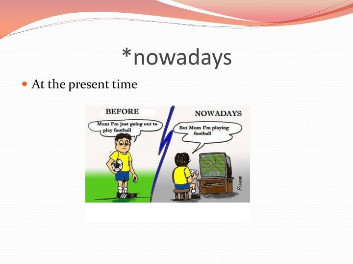 *nowadays