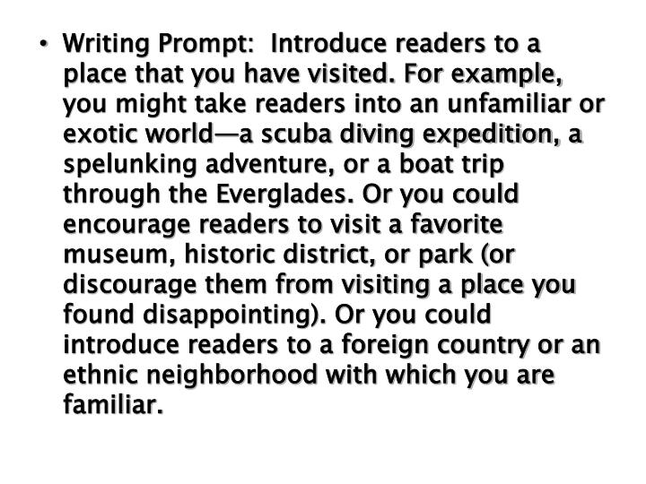 Writing Prompt:  Introduce readers to a place that you have visited. For example, you might take readers into an unfamiliar or exotic world—a scuba diving expedition, a spelunking adventure, or a boat trip through the Everglades. Or you could encourage readers to visit a favorite museum, historic district, or park (or discourage them from visiting a place you found disappointing). Or you could introduce readers to a foreign country or an ethnic neighborhood with which you are familiar.