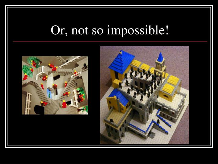 Or, not so impossible!