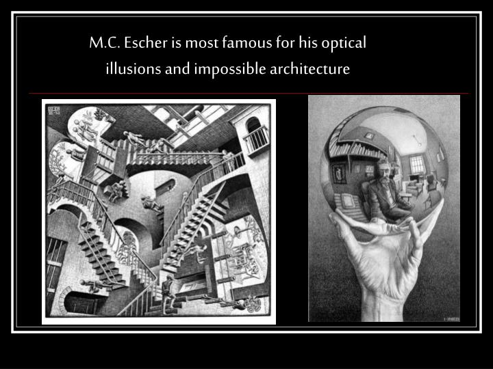 M.C. Escher is most famous for his optical illusions and impossible architecture