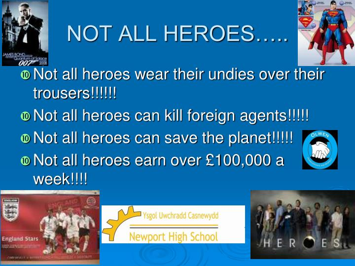 NOT ALL HEROES…..