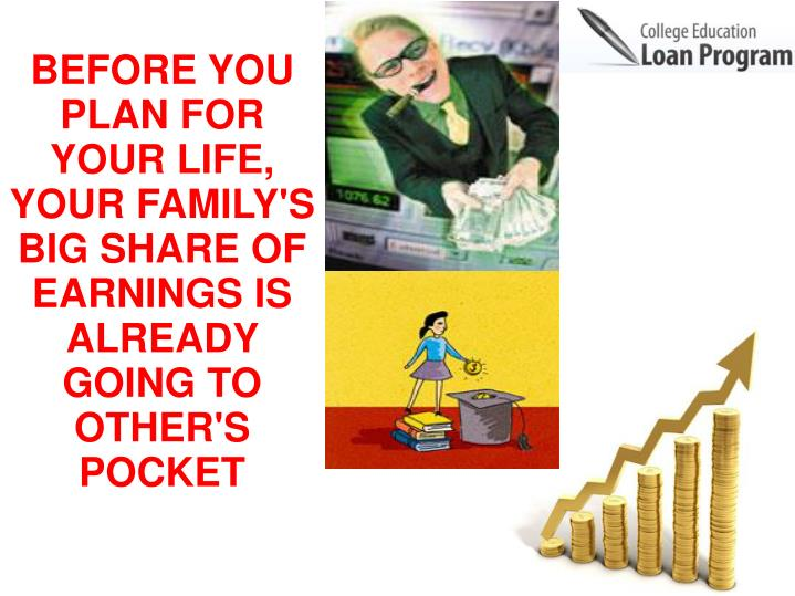 BEFORE YOU PLAN FOR YOUR LIFE,  YOUR FAMILY'S BIG SHARE OF  EARNINGS IS ALREADY GOING TO OTHER'S POCKET