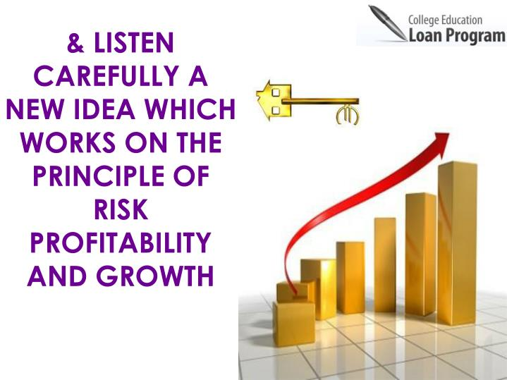 & LISTEN CAREFULLY A NEW IDEA WHICH WORKS ON THE PRINCIPLE OF RISK PROFITABILITY AND GROWTH