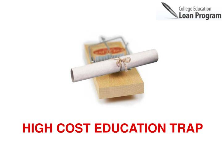 HIGH COST EDUCATION TRAP