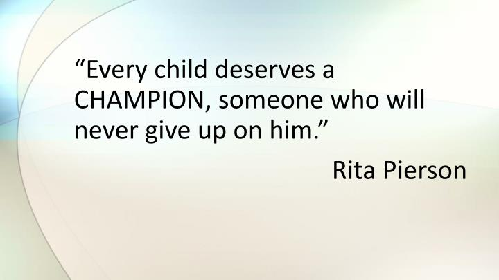 """Every child deserves a CHAMPION, someone who will never give up on him."""