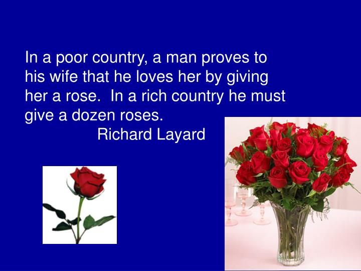 In a poor country, a man proves to his wife that he loves her by giving her a rose.  In a rich country he must give a dozen roses.