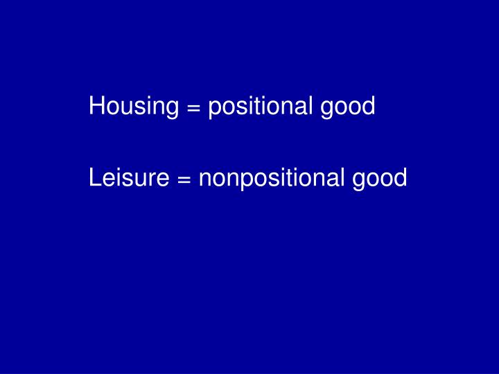 Housing = positional good