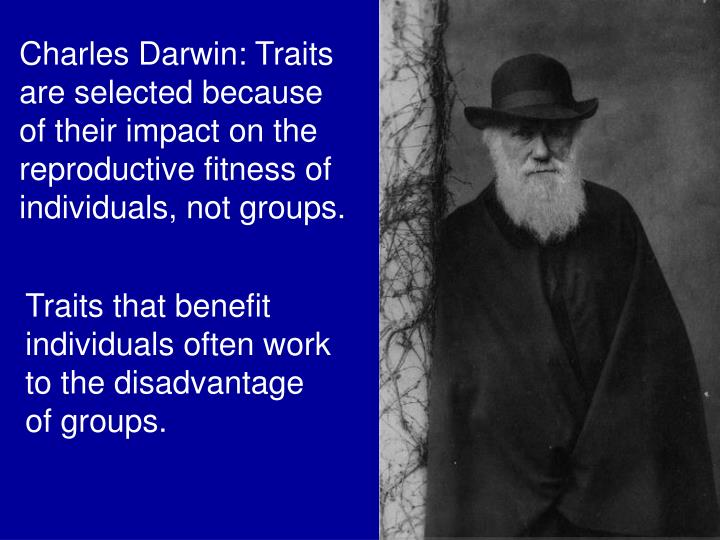 Charles Darwin: Traits are selected because of their impact on the reproductive fitness of individuals, not groups.