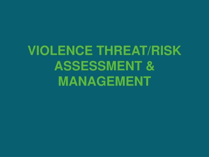 VIOLENCE THREAT/RISK ASSESSMENT & MANAGEMENT