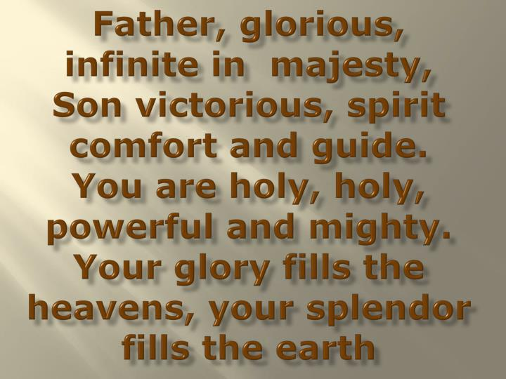 Father, glorious, infinite in  majesty,