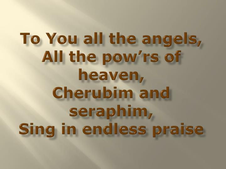 To you all the angels all the pow rs of heaven cherubim and seraphim sing in endless praise