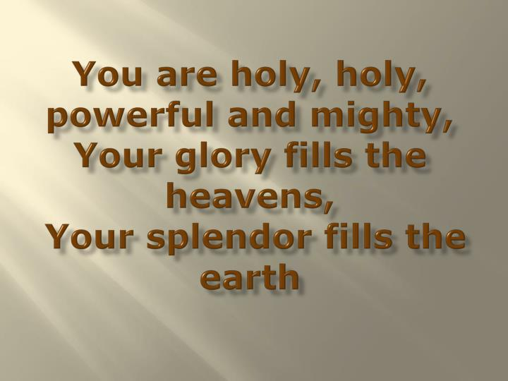 You are holy, holy, powerful and mighty,