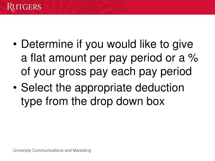 Determine if you would like to give a flat amount per pay period or a % of your gross pay each pay period