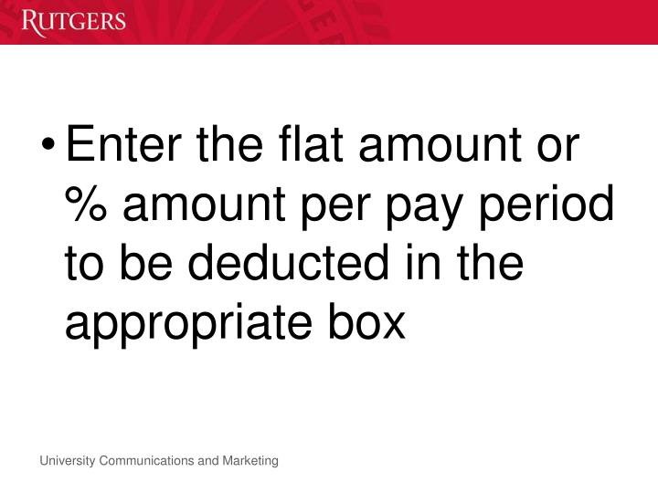 Enter the flat amount or % amount per pay period to be deducted in the appropriate box