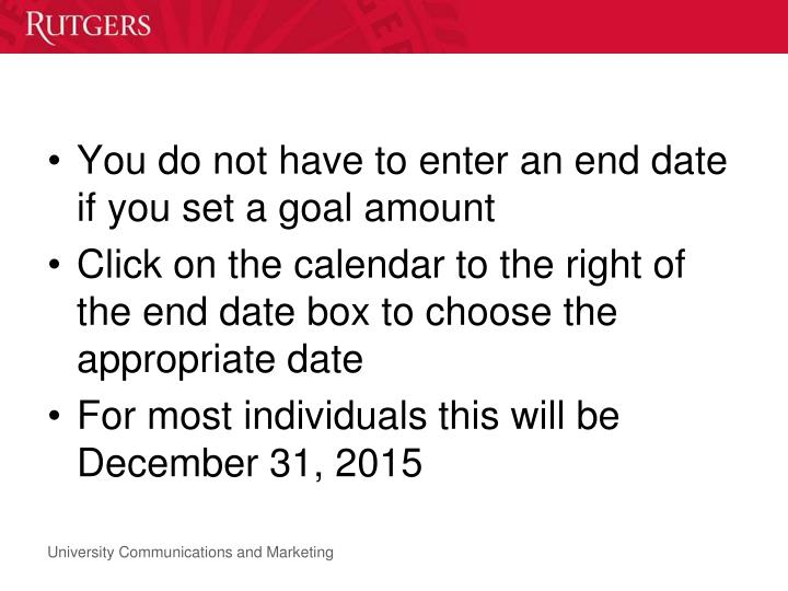 You do not have to enter an end date if you set a goal amount