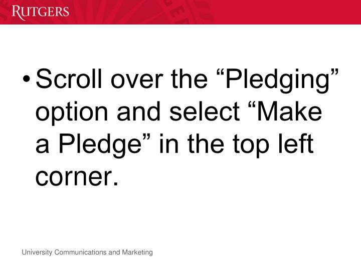 "Scroll over the ""Pledging"" option and select ""Make a Pledge"" in the top left corner."