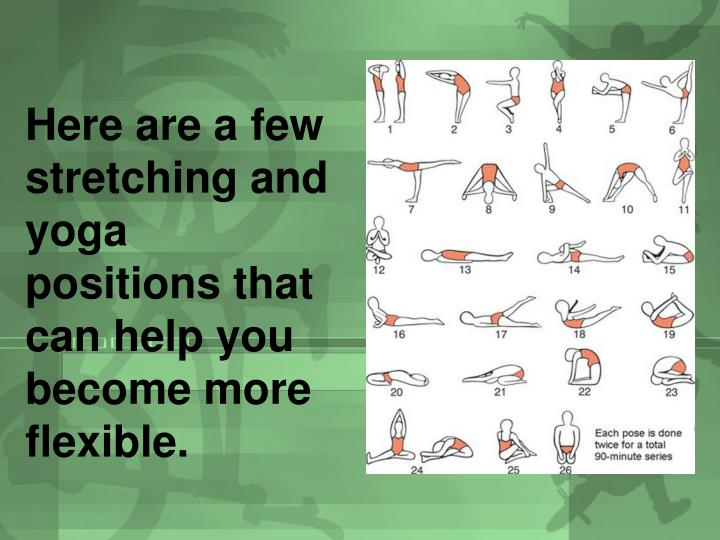 Here are a few stretching and yoga positions that can help you become more flexible.