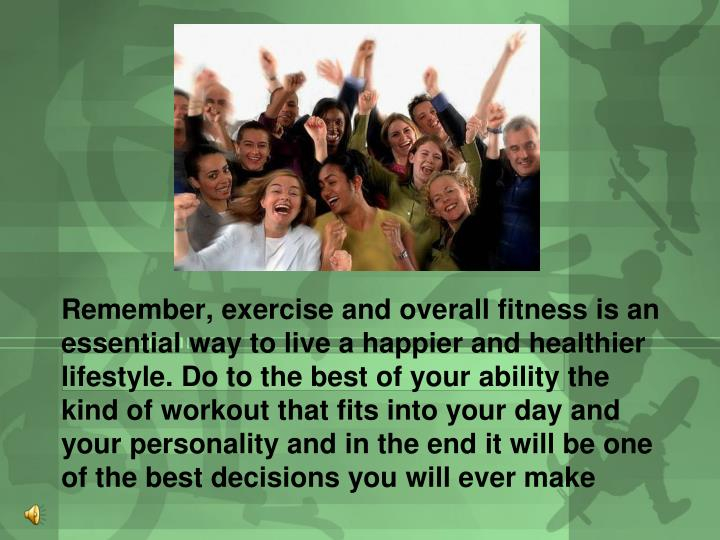 Remember, exercise and overall fitness is an essential way to live a happier and healthier lifestyle. Do to the best of your ability the kind of workout that fits into your day and your personality and in the end it will be one of the best decisions you will ever make