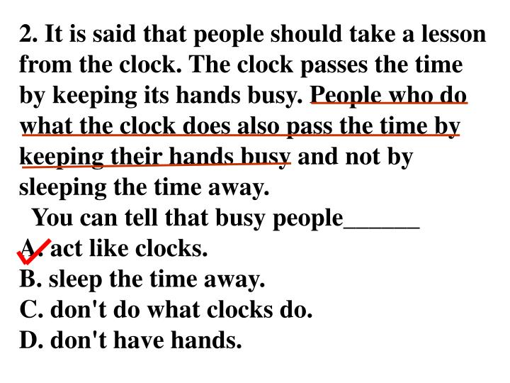 2. It is said that people should take a lesson from the clock. The clock passes the time by keeping its hands busy. People who do what the clock does also pass the time by keeping their hands busy and not by sleeping the time away.
