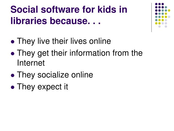 Social software for kids in libraries because. . .