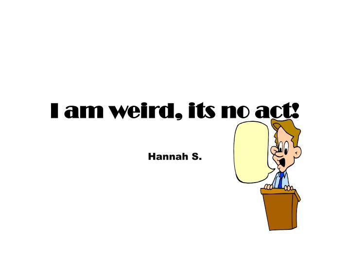 I am weird, its no act!